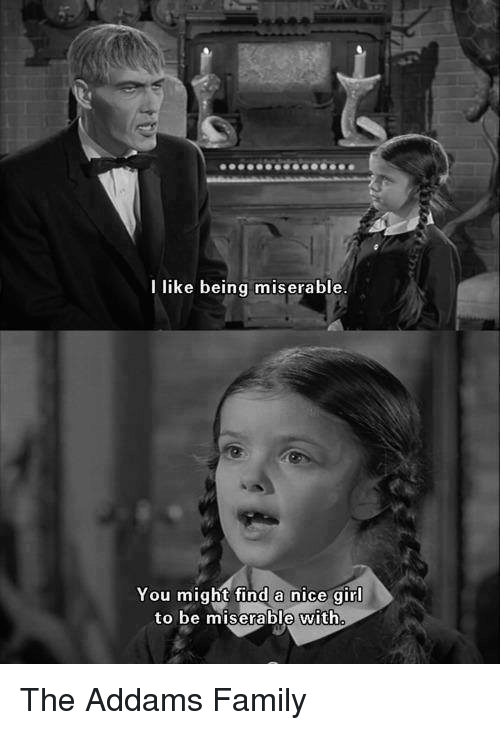 Family, Girl, and Nice: I like being miserable  You might find a nice girl  to be miserable with The Addams Family
