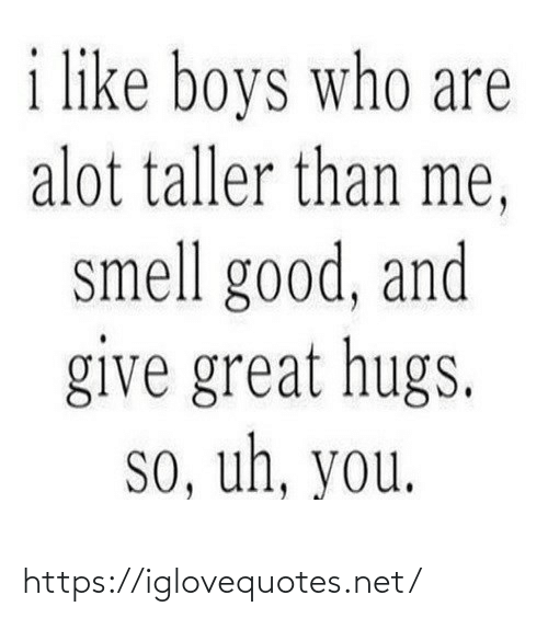 hugs: i like boys who are  alot taller than me,  smell good, and  give great hugs.  so, uh, you. https://iglovequotes.net/