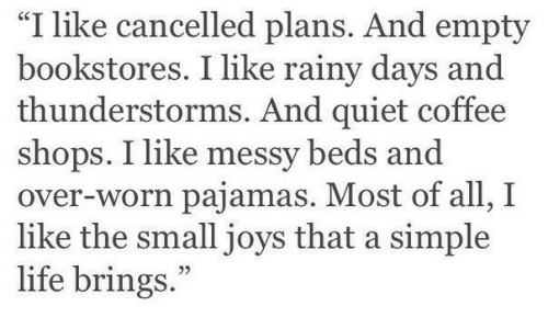 """Cancelled: """"I like cancelled plans. And empty  bookstores. I like rainy days and  thunderstorms. And quiet coffee  shops. I like messy beds and  over-worn pajamas. Most of all, I  like the small joys that a simple  life brings."""""""
