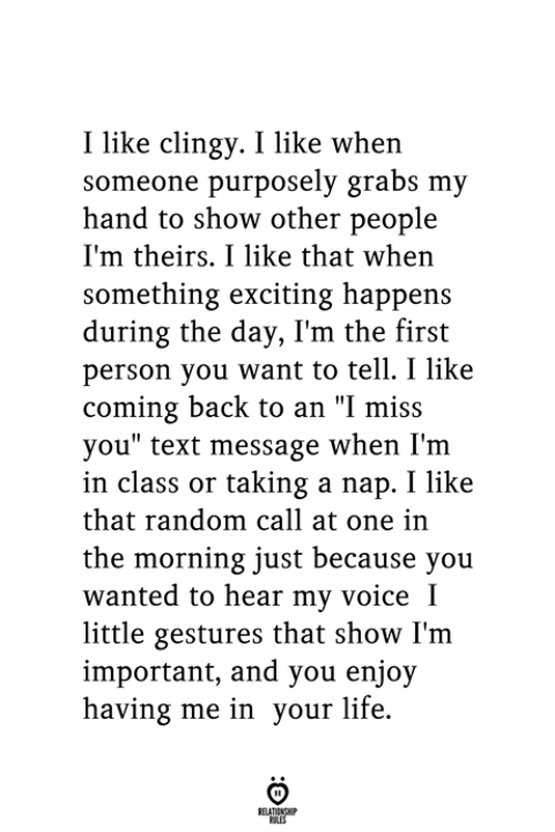 "exciting: I like clingy. I like when  someone purposely grabs my  hand to show other people  I'm theirs. I like that when  something exciting happens  during the day, I'm the first  person you want to tell. I like  coming back to an ""I miss  you"" text message when I'm  in class or taking a nap. I like  that random call at one in  the morning just because you  wanted to hear my voice I  little gestures that show I'm  important, and you enjoy  having me in your life.  RELATIONSHIP  ES"