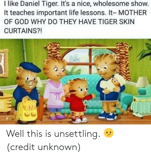 mother of god: I like Daniel Tiger. It's a nice, wholesome show.  It teaches important life lessons. It- MOTHER  OF GOD WHY DO THEY HAVE TIGER SKIN  CURTAINS?! Well this is unsettling. 😕  (credit unknown)