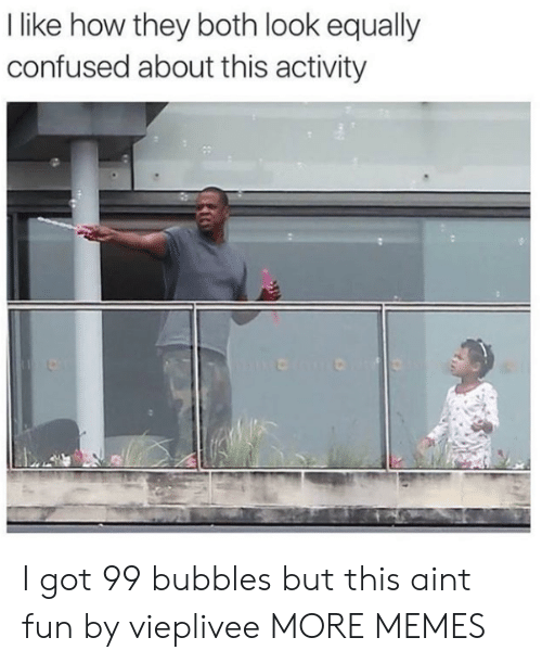 bubbles: I like how they both look equally  confused about this activity I got 99 bubbles but this aint fun by vieplivee MORE MEMES