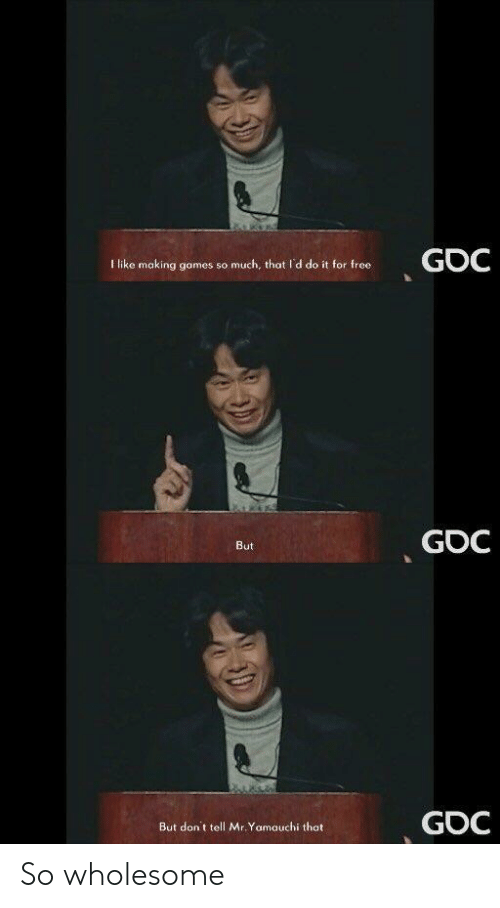 Free, Games, and Wholesome: I like making games so much, that I'd do it for free  GOC  But  GOC  But don't tell Mr.Yarmauchỉ that So wholesome