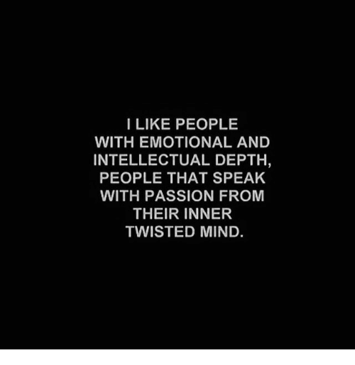 Mind, Twisted, and Depth: I LIKE PEOPLE  WITH EMOTIONAL AND  INTELLECTUAL DEPTH,  PEOPLE THAT SPEAK  WITH PASSION FROM  THEIR INNER  TWISTED MIND.