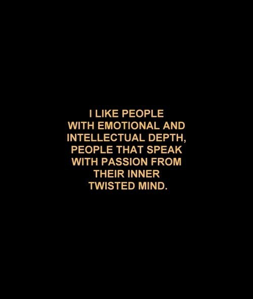 depth: I LIKE PEOPLE  WITH EMOTIONAL AND  INTELLECTUAL DEPTH  PEOPLE THAT SPEAK  WITH PASSION FROM  THEIR INNER  TWISTED MIND