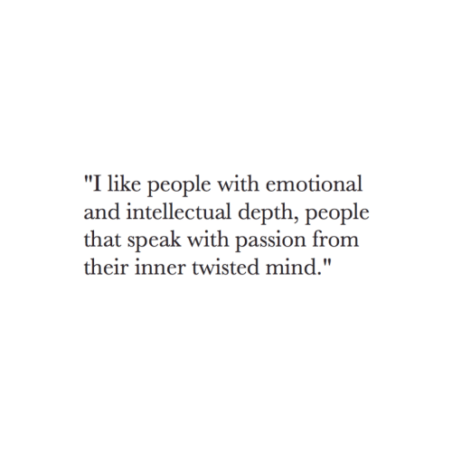 "Mind, Twisted, and Depth: ""I like people with emotional  and intellectual depth, people  that speak with passion from  their inner twisted mind."""