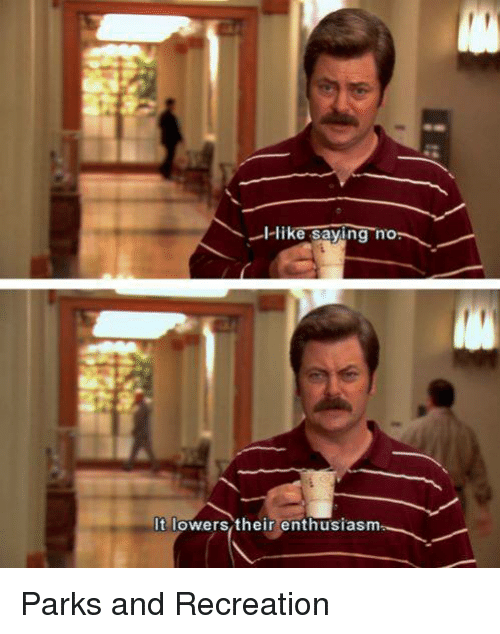 Parks and Recreation: I like saying no-  It lowers their enthusiasm Parks and Recreation