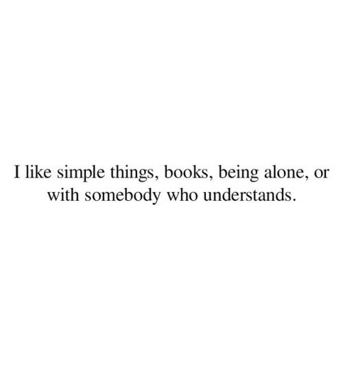 Being Alone, Books, and Simple: I like simple things, books, being alone, or  with somebody who understands.