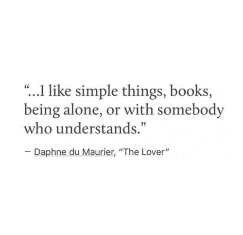 "lover: .I like simple things, books,  being alone, or with somebody  who understands.""  CC  Daphne du Maurier, ""The Lover"""