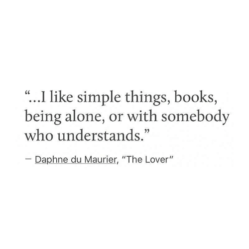 """being alone: """"...I like simple things, books,  being alone, or with somebody  who understands.""""  CC  Daphne du Maurier, """"The Lover"""""""