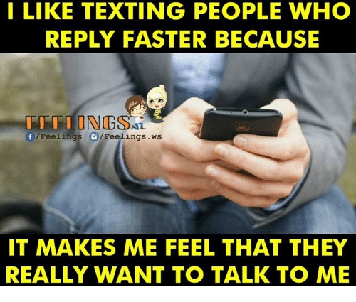υοθ: I LIKE TEXTING PEOPLE WHO  REPLY FASTER BECAUSE  I I I I I N  f /Feelings  /Feelings .ws  IT MAKES ME FEEL THAT THEY  REALLY WANT TO TALK TO ME