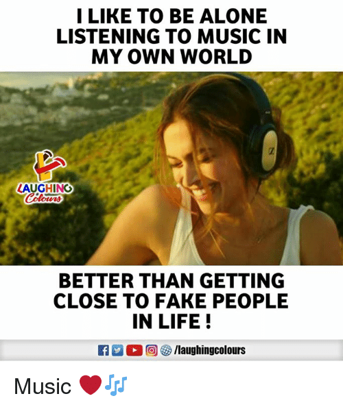 fake people: I LIKE TO BE ALONE  LISTENING TO MUSIC IN  MY OWN WORLD  AUGHING  BETTER THAN GETTING  CLOSE TO FAKE PEOPLE  IN LIFE!  0回( ) /laughingcolours Music ❤️🎶