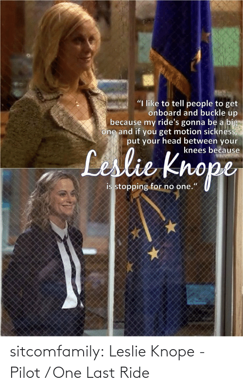 """Knope: """"I like to tell people to get  onboard and buckle up  because my ride's gonna be a big  one and if you get motion sickness,  put your head between your  knees because  Leslie Knope  is stopping for no one."""" sitcomfamily:  Leslie Knope - Pilot / One Last Ride"""