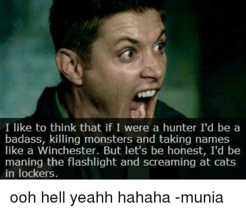 Taking Names: I like to think that if I were a hunter I'd be a  badass, killing monsters and taking names  like a Winchester. But let's be honest, I'd be  maning the flashlight and screaming at cats  in lockers. ooh hell yeahh hahaha  -munia