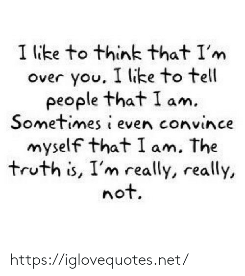 Truth: I like to think that I'm  Over you, I like to tell  people that I am.  Sometimes i even convince  myself that I am, The  truth is, I'm really, really,  not. https://iglovequotes.net/