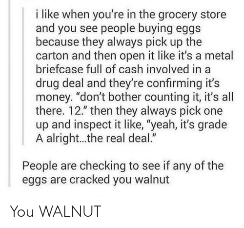 """drug deal: i like when you're in the grocery store  and you see people buying eggs  because they always pick up the  carton and then open it like it's a metal  briefcase full of cash involved in a  drug deal and they're confirming it's  money. """"don't bother counting it, it's all  there. 12."""" then they always pick one  up and inspect it like, """"yeah, it's grade  A alright...the real deal.""""  People are checking to see if any of the  eggs are cracked you walnut You WALNUT"""