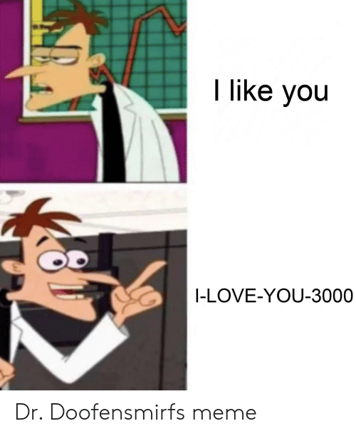 Love, Meme, and Reddit: I like you  I-LOVE-YOU-3000 Dr. Doofensmirfs meme
