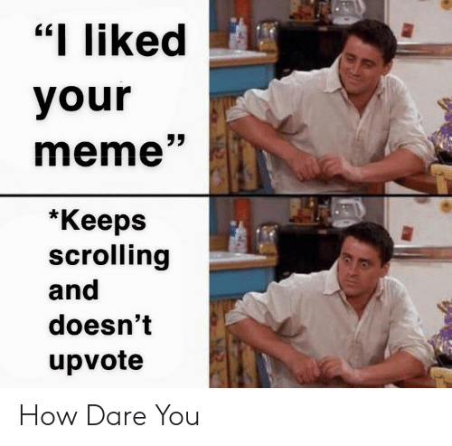 """Meme, How, and Dare: """"I liked  your  meme""""  *Кеeps  scrolling  and  doesn't  upvote How Dare You"""