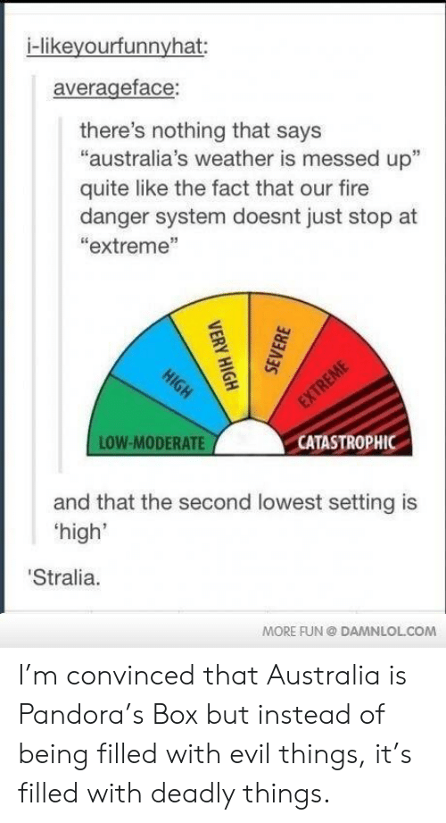 """moderate: i-likeyourfunnyhat:  averageface:  there's nothing that says  """"australia's weather is messed up""""  quite like the fact that our fire  danger system doesnt just stop at  """"extreme""""  LOW-MODERATE  CATASTROPHIC  and that the second lowest setting is  high'  Stralia.  MORE FUN DAMNLOLCOM I'm convinced that Australia is Pandora's Box but instead of being filled with evil things, it's filled with deadly things."""