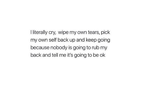 Its Going To Be Ok: I literally cry, wipe my own tears, pick  my own self back up and keep going  because nobody is going to rub my  back and tell me it's going to be ok