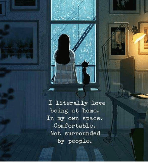 Comfortable, Love, and Home: I literally Love  being at home.  In my own space.  Comfortable.  Not surrounded  by people.