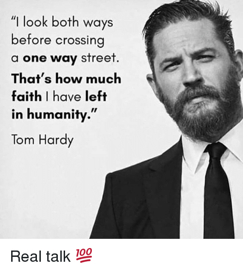 "Tom Hardy, Faith, and Humanity: ""I look both ways  before crossin  a one way street  That's how much  faith I have left  in humanity.""  Tom Hardy Real talk 💯"