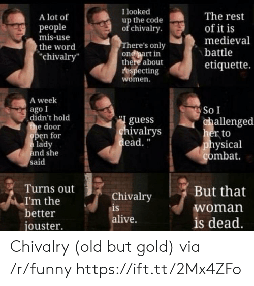 """ead: I looked  A lot of  people  mis-use  the word  chivalry  The rest  of it is  medieval  battle  etiquette.  up the code  ofchivalry  here's only  onebart in  there about  respecting  women.  A week  ago I  So I  didn't hold  e door  guess  ivalrys  ead.""""  allenged  her to  physical  combat  en for  lady  nd she  said  Turns out  Chivalry  is  alive.  But that  woman  is dead  I'm the  better  jouster. Chivalry (old but gold) via /r/funny https://ift.tt/2Mx4ZFo"""