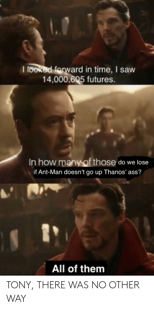 Ass, Saw, and Time: I looked farw  ard in time, I saw  14,000,605 futures.  In how many of those do we lose  if Ant-Man doesn't go up Thanos' ass?  1  All of them TONY, THERE WAS NO OTHER WAY