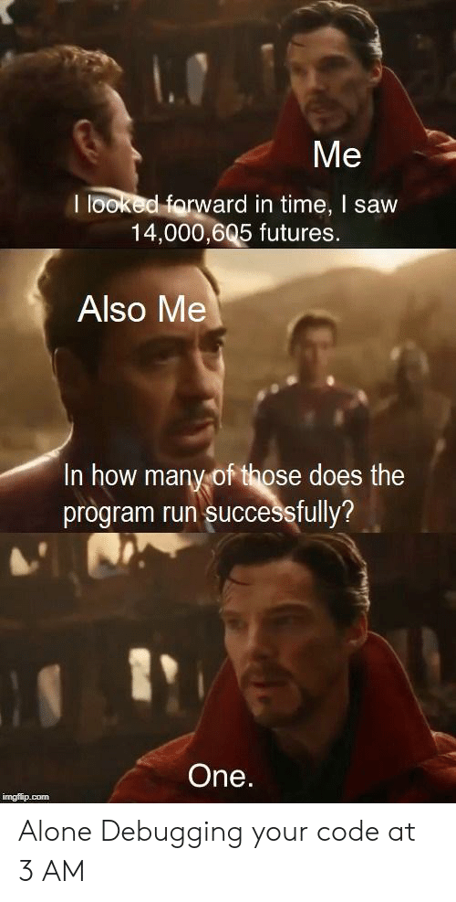 Being Alone, Run, and Saw: I looked farward in ti  time, I saw  ar  14,000,605 futures  Also Me  In how many of those does the  program run successfully?  One.  imgfip.com Alone Debugging your code at 3 AM