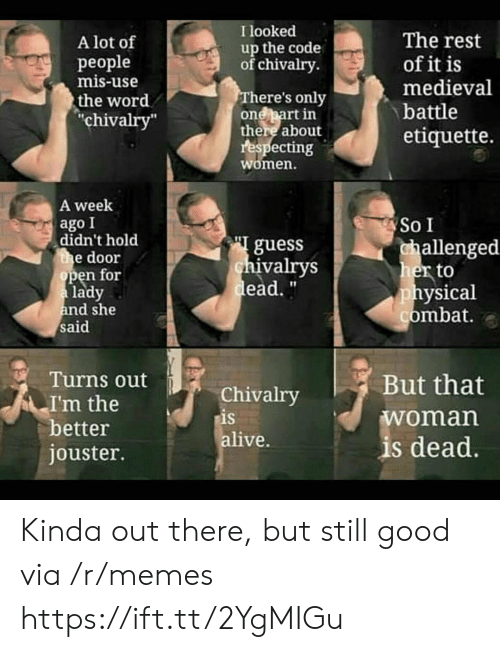 "Alive, Memes, and Good: I looked  The rest  of it is  medieval  A lot of  up the code  of chivalry  рeople  mis-use  There's only  one part in  there about  respecting  women.  the word  ""chivalry""  battle  etiquette.  A week  ago I  didn't hold  the door  open for  a lady  and she  said  So I  guess  chivalrys  dead.""  challenged  her to  physical  combat.  Turns out  But that  Chivalry  is  alive.  I'm the  better  jouster.  woman  is dead. Kinda out there, but still good via /r/memes https://ift.tt/2YgMIGu"