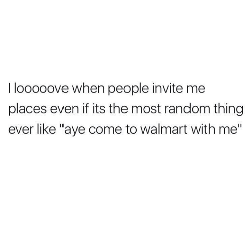 """Walmart, Random, and Thing: I looooove when people invite me  places even if its the most random thing  ever like """"aye come to walmart with me"""""""