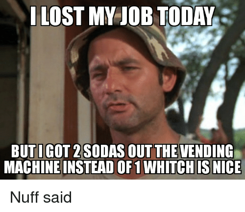 nuff said: I LOST MY JOB TODAY  BUTIGOT 2SODAS OUT THEVENDING  MACHINE INSTEAD OF1 WHITCHIS NICE Nuff said