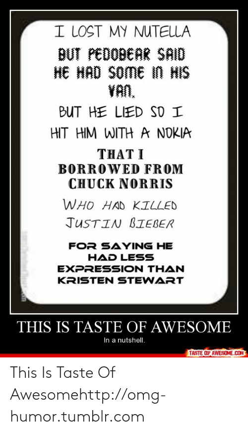 Borrowed: I LOST MY NUTELLA  BUT PEDOBEAR SAID  HE HAD SOME iN HIS  VAN,  BUT HE LIED SD I  HIT HIM WITH A NOKIA  THAT I  BORROWED FROM  CHUCK NORRIS  WHO HAD KILLED  JUSTIN BIEBER  FOR SAYING HE  HAD LESS  EXPRESSION THAN  KRISTEN STEWART  THIS IS TASTE OF AWESOME  In a nutshell.  TASTE OF AWESOME.COM This Is Taste Of Awesomehttp://omg-humor.tumblr.com