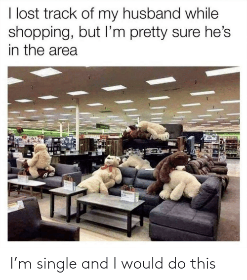 Shopping: I lost track of my husband while  shopping, but I'm pretty sure he's  in the area I'm single and I would do this