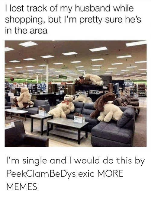 Shopping: I lost track of my husband while  shopping, but I'm pretty sure he's  in the area I'm single and I would do this by PeekClamBeDyslexic MORE MEMES