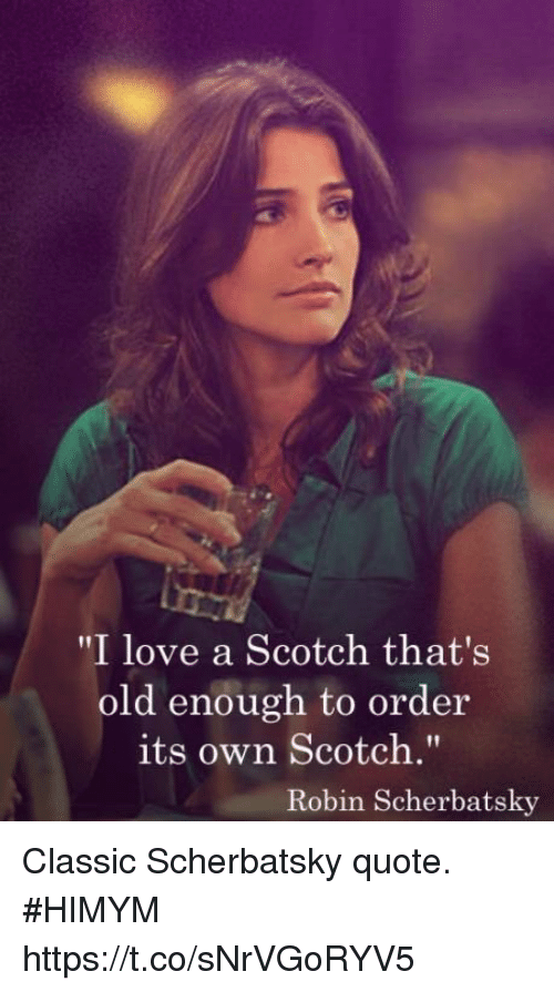 "Love, Memes, and Old: ""I love a Scotch that's  old enough to order  its own Scotch.""  Robin Scherbatsky Classic Scherbatsky quote. #HIMYM https://t.co/sNrVGoRYV5"