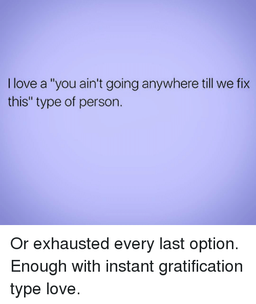 "Gratification: I love a ""you ain't going anywhere till we fix  this"" type of person. Or exhausted every last option. Enough with instant gratification type love."