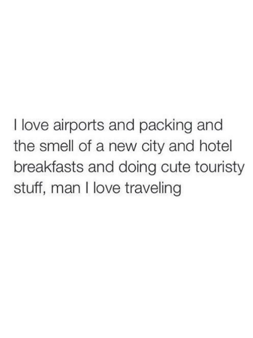 Hotel: I love airports and packing and  the smell of a new city and hotel  breakfasts and doing cute touristy  stuff, man I love traveling