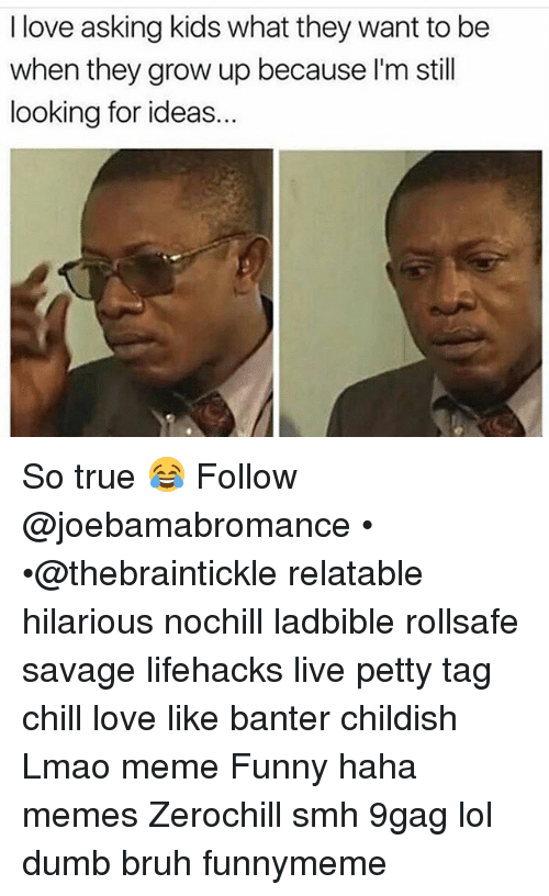 lifehacks: I love asking kids what they want to be  when they grow up because I'm still  looking for ideas. So true 😂 Follow @joebamabromance • •@thebraintickle relatable hilarious nochill ladbible rollsafe savage lifehacks live petty tag chill love like banter childish Lmao meme Funny haha memes Zerochill smh 9gag lol dumb bruh funnymeme