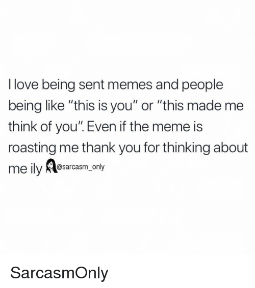 """Funny, Love, and Meme: I love being sent memes and people  being like """"this is you"""" or """"this made me  think of you"""". Even if the meme is  roasting me thank you for thinking about  @sarcasm_only SarcasmOnly"""