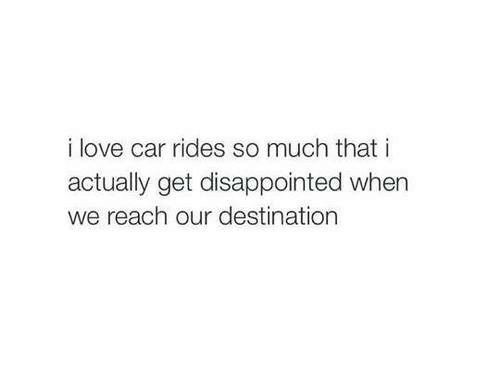 Disappointed, Love, and Car: i love car rides so much that i  actually get disappointed when  we reach our destination
