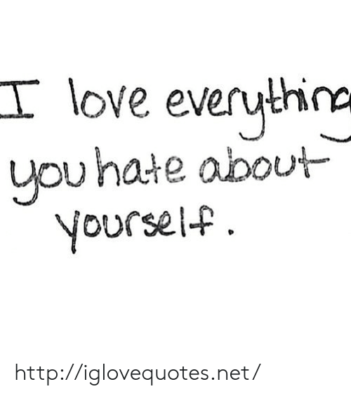ypu: I love everuthira  ypu hate about  Voursel-f http://iglovequotes.net/