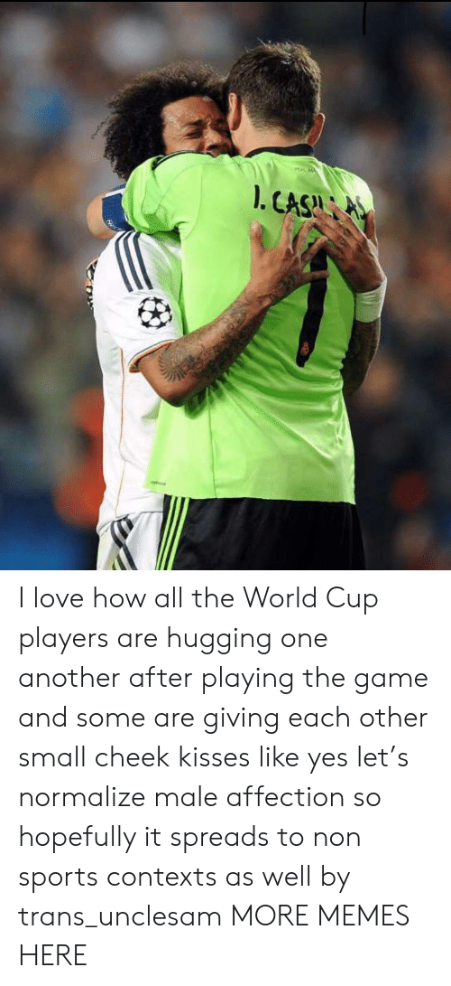 Dank, Love, and Memes: I love how all the World Cup players are hugging one another after playing the game and some are giving each other small cheek kisses like yes let's normalize male affection so hopefully it spreads to non sports contexts as well by trans_unclesam MORE MEMES HERE