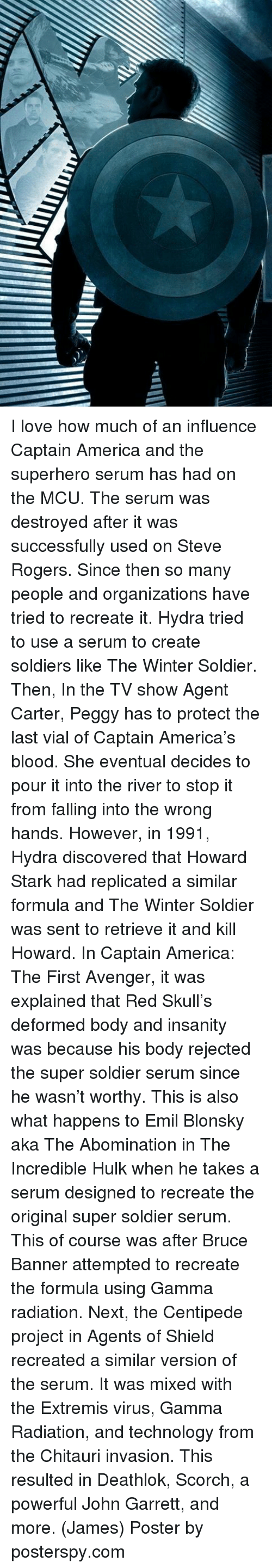 Senting: I love how much of an influence Captain America and the superhero serum has had on the MCU. The serum was destroyed after it was successfully used on Steve Rogers. Since then so many people and organizations have tried to recreate it.  Hydra tried to use a serum to create soldiers like The Winter Soldier. Then, In the TV show Agent Carter, Peggy has to protect the last vial of Captain America's blood. She eventual decides to pour it into the river to stop it from falling into the wrong hands. However, in 1991, Hydra discovered that Howard Stark had replicated a similar formula and The Winter Soldier was sent to retrieve it and kill Howard.   In Captain America: The First Avenger, it was explained that Red Skull's deformed body and insanity was because his body rejected the super soldier serum since he wasn't worthy. This is also what happens to Emil Blonsky aka The Abomination in The Incredible Hulk when he takes a serum designed to recreate the original super soldier serum. This of course was after Bruce Banner attempted to recreate the formula using Gamma radiation.   Next, the Centipede project in Agents of Shield recreated a similar version of the serum. It was mixed with the Extremis virus, Gamma Radiation, and technology from the Chitauri invasion. This resulted in Deathlok, Scorch, a powerful John Garrett, and more.  (James)  Poster by posterspy.com