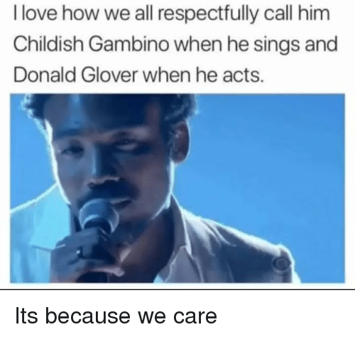 Glover: I love how we all respectfully call him  Childish Gambino when he sings and  Donald Glover when he acts. Its because we care