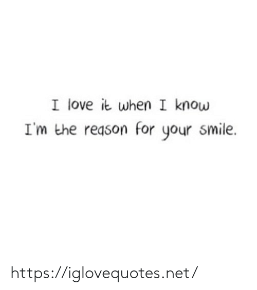 Im The: I love it when I know  I'm the reason for your smile. https://iglovequotes.net/