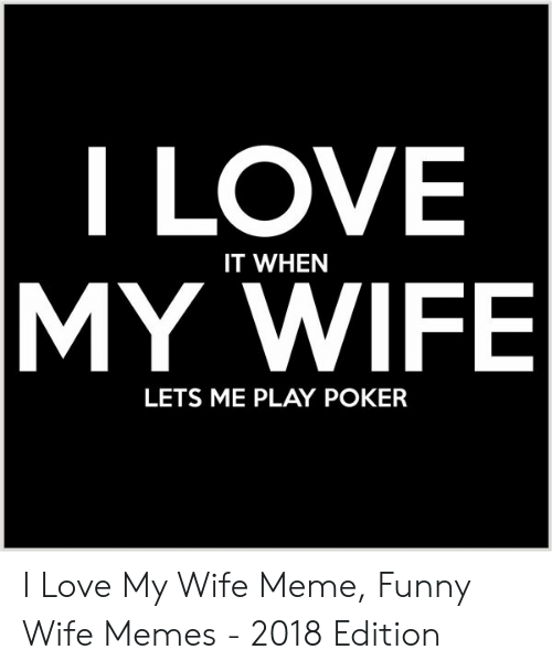 Love My Wife Meme: I LOVE  IT WHEN  MY WIFE  LETS ME PLAY POKER I Love My Wife Meme, Funny Wife Memes - 2018 Edition
