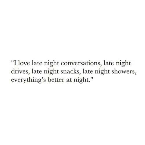 """Love, Snacks, and  Night: """"I love late night conversations, late night  drives, late night snacks, late night showers,  everything's better at night."""""""