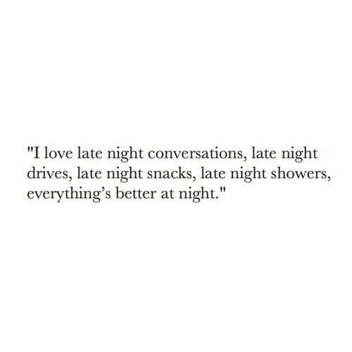 "Conversations: ""I love late night conversations, late night  drives, late night snacks, late night showers,  everything's better at night."""