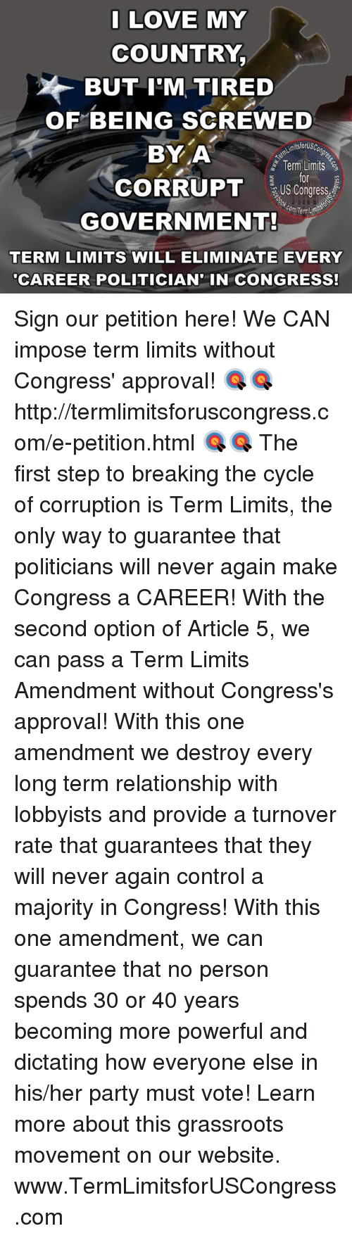 "Approvation: I LOVE MY  COUNTRY  BUT I'M TIRED  OF BEING SCREWED  tsiorUSC  BY A  Term Limits  CORRUPT  US Congress  GOVERNMENT!  TERM LIMITS WILL ELIMINATE EVERY  ""CAREER POLITICIAN IN CONGRESS! Sign our petition here! We CAN impose term limits without Congress' approval! 🎯🎯http://termlimitsforuscongress.com/e-petition.html 🎯🎯  The first step to breaking the cycle of corruption is Term Limits, the only way to guarantee that politicians will never again make Congress a CAREER!  With the second option of Article 5, we can pass a Term Limits Amendment without Congress's approval! With this one amendment we destroy every long term relationship with lobbyists and provide a turnover rate that guarantees that they will never again control a majority in Congress! With this one amendment, we can guarantee that no person spends 30 or 40 years becoming more powerful and dictating how everyone else in his/her party must vote!  Learn more about this grassroots movement on our website. www.TermLimitsforUSCongress.com"